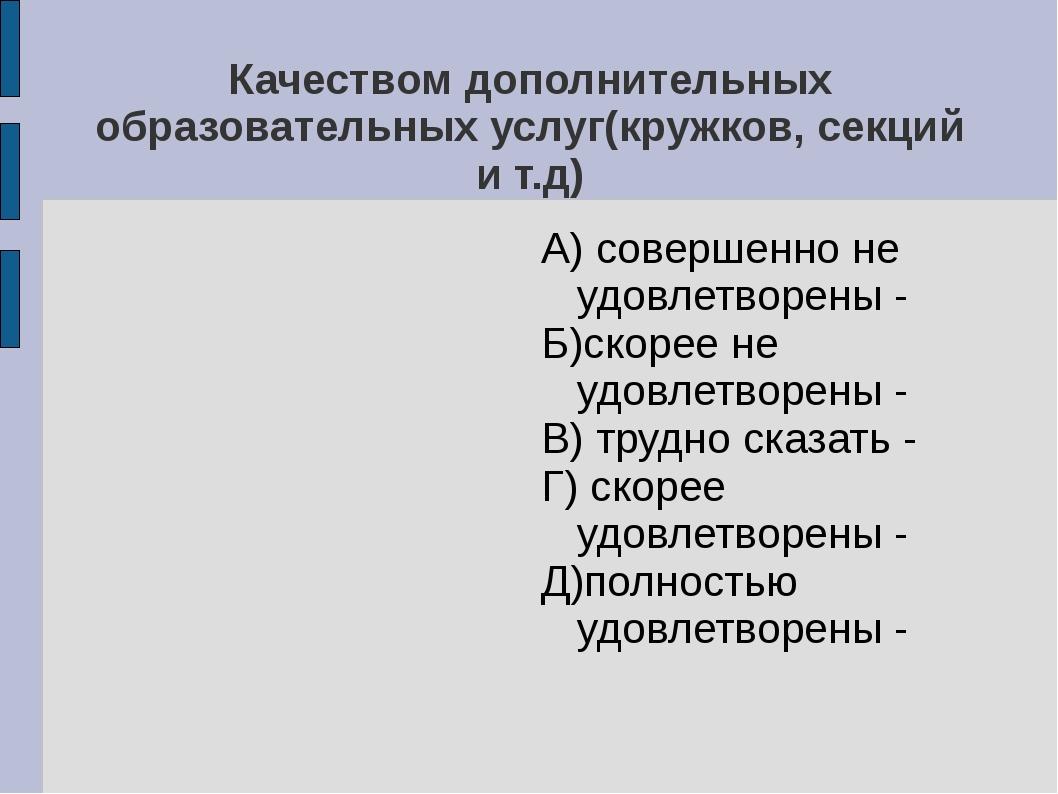 Качеством дополнительных образовательных услуг(кружков, секций и т.д) А) сове...