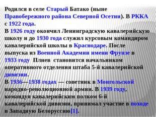 Родился в селе Старый Батако (ныне Правобережного района Северной Осетии). В