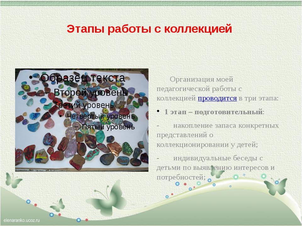 Этапы работы с коллекцией        Организация моей  педагогической работы с к...