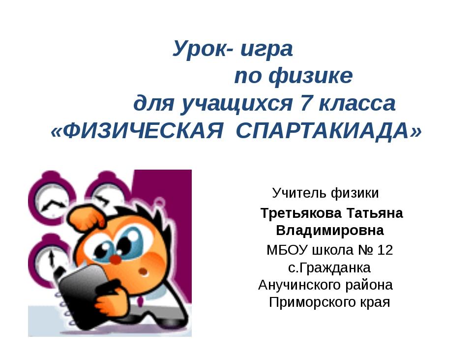 Урок- игра по физике для учащихся 7 класса «ФИЗИЧЕСКАЯ СПАРТАКИАДА» Учитель ф...