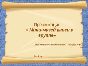 Презентация « Мини-музей книги в группе» Подготовила воспитатель Зайцева Н.В