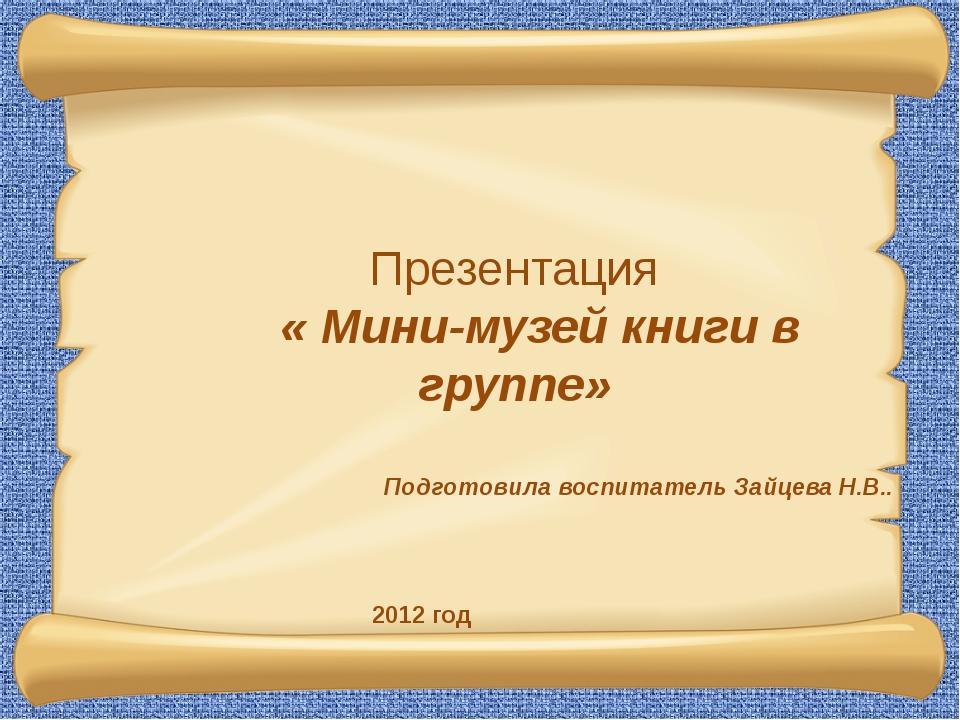 Презентация « Мини-музей книги в группе» Подготовила воспитатель Зайцева Н.В...