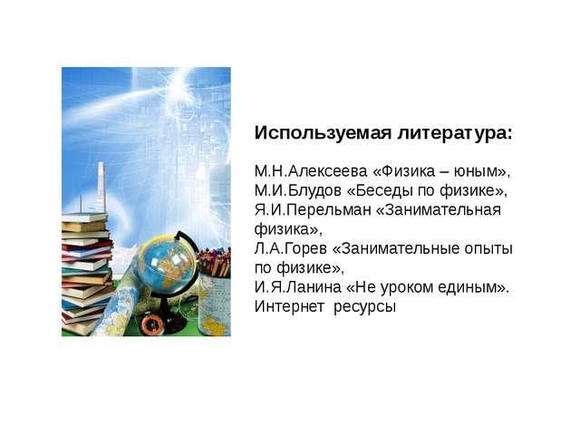 Используемая литература: М.Н.Алексеева «Физика – юным», М.И.Блудов «Беседы п...