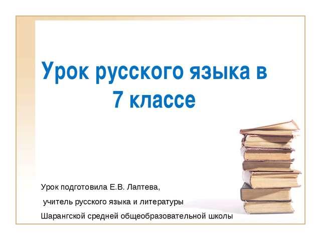 Урок русского языка в 7 классе Урок подготовила Е.В. Лаптева, учитель русског...