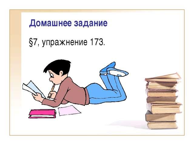 Домашнее задание §7, упражнение 173.