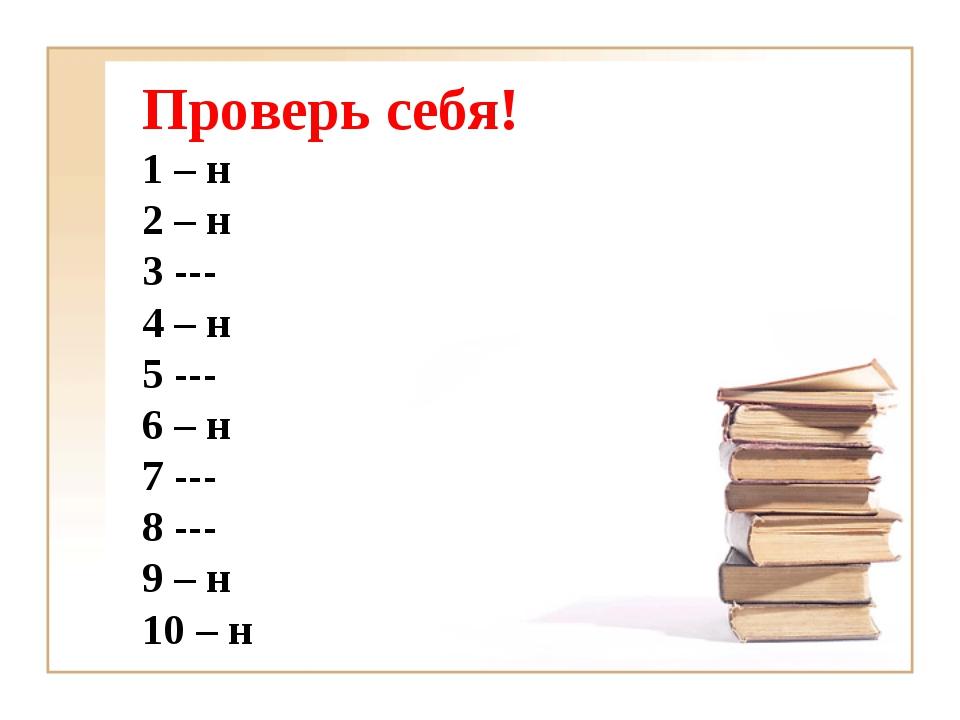 Проверь себя! 1 – н 2 – н 3 --- 4 – н 5 --- 6 – н 7 --- 8 --- 9 – н 10 – н