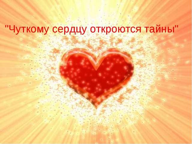"""МОЛОДЦЫ!!! """"Чуткому сердцу откроются тайны"""""""