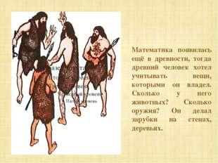 Математика появилась ещё в древности, тогда древний человек хотел учитывать