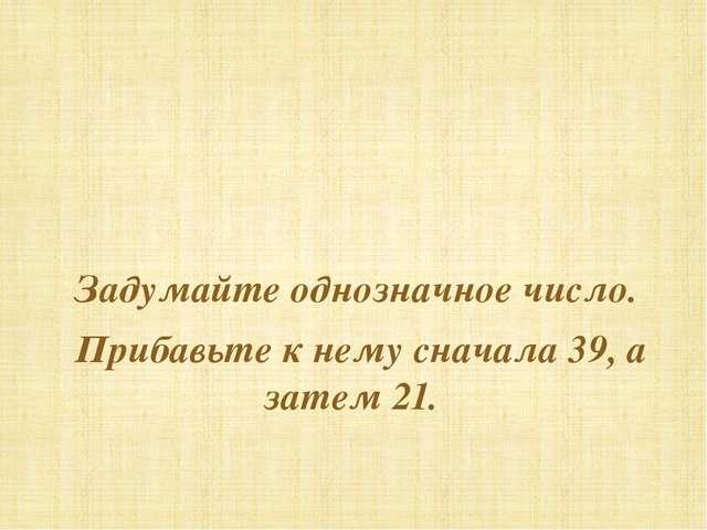 Задумайте однозначное число. Прибавьте к нему сначала 39, а затем 21.