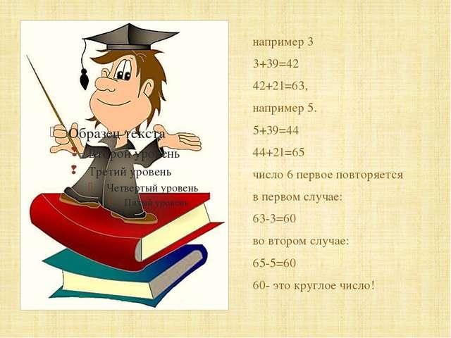 например 3 3+39=42 42+21=63, например 5. 5+39=44 44+21=65 число 6 первое пов...