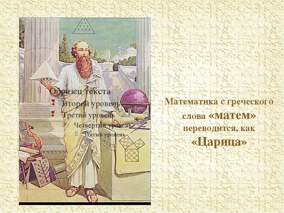 Математика с греческого слова «матем» переводится, как «Царица»