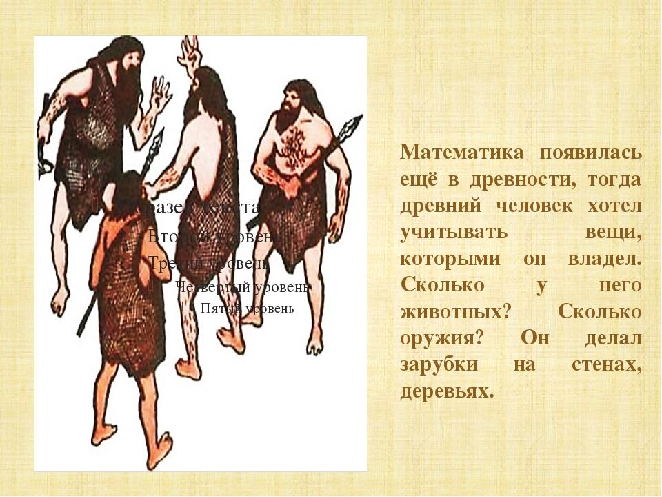 Математика появилась ещё в древности, тогда древний человек хотел учитывать...