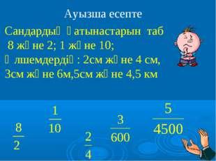 Ауызша есепте Сандардың қатынастарын таб 8 және 2; 1 және 10; Өлшемдердің: 2с