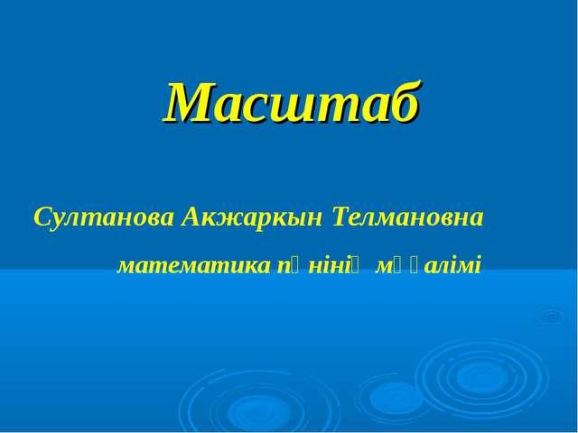Масштаб Султанова Акжаркын Телмановна математика пәнінің мұғалімі