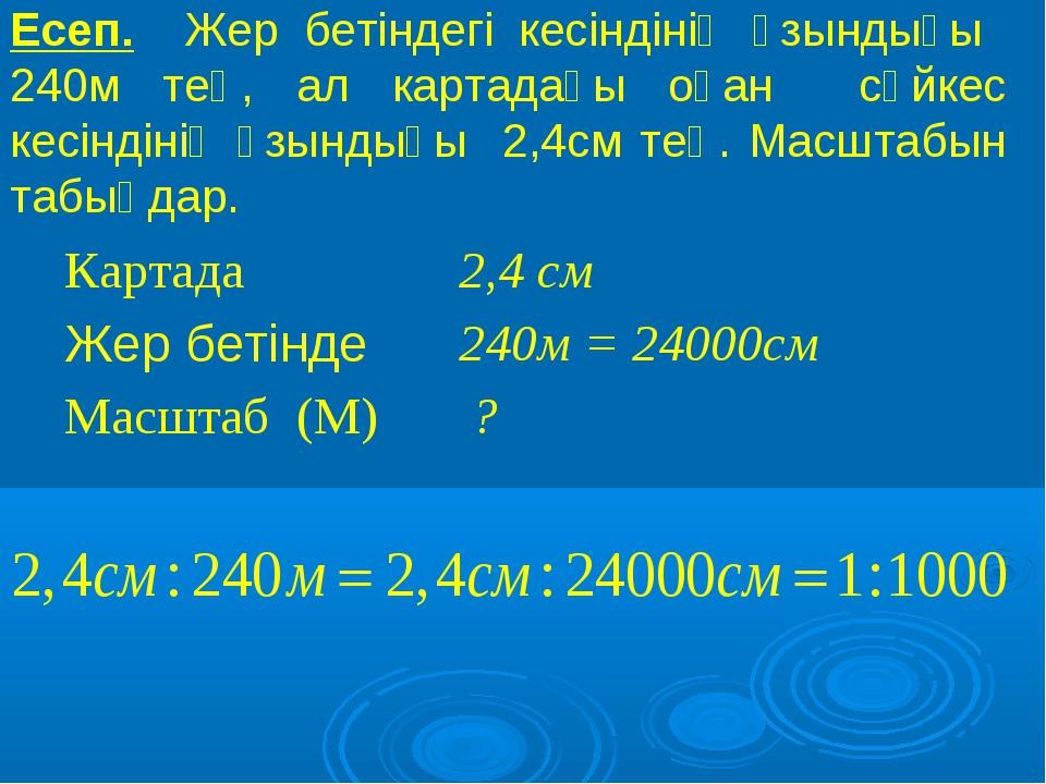 Есеп. Жер бетіндегі кесіндінің ұзындығы 240м тең, ал картадағы оған сәйкес ке...