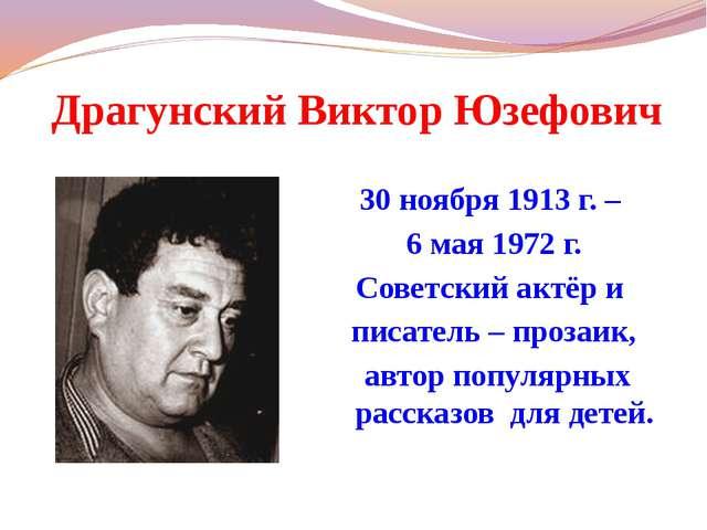 Драгунский Виктор Юзефович 30 ноября 1913 г. – 6 мая 1972 г. Советский актёр...