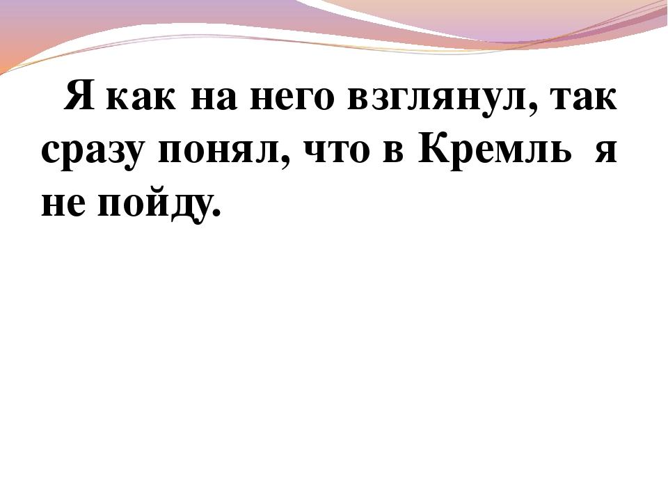 Я как на него взглянул, так сразу понял, что в Кремль я не пойду.