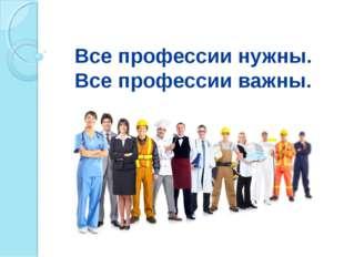 Все профессии нужны. Все профессии важны.