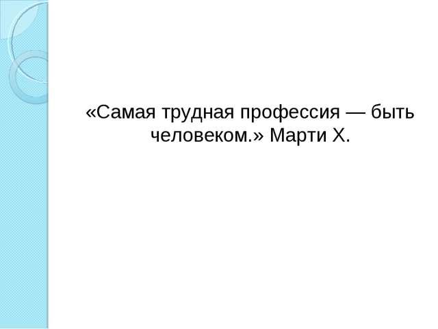 «Самая трудная профессия — быть человеком.» Марти Х.