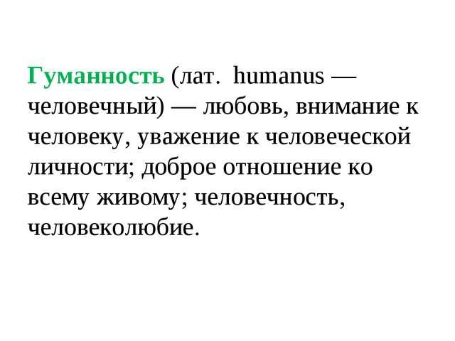 Гуманность (лат. humanus — человечный) — любовь, внимание к человеку, уважени...