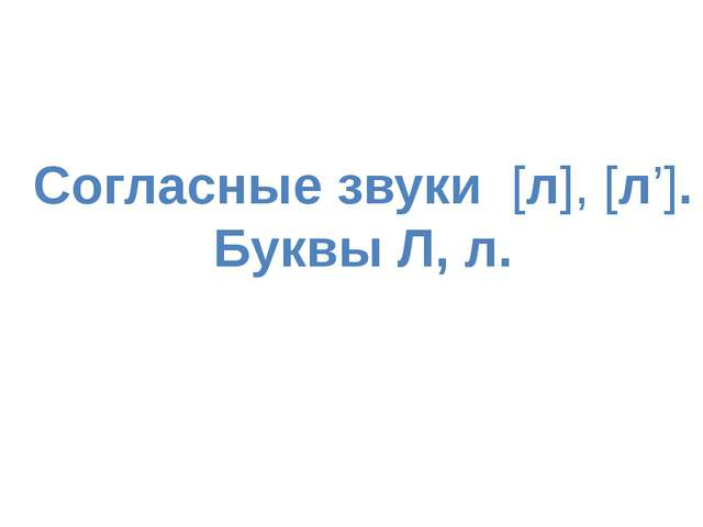 Согласные звуки [л], [л']. Буквы Л, л.