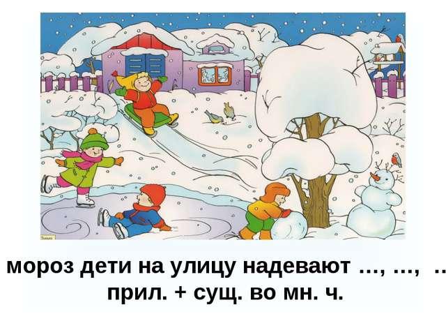 В мороз дети на улицу надевают …, …, … . прил. + сущ. во мн. ч.