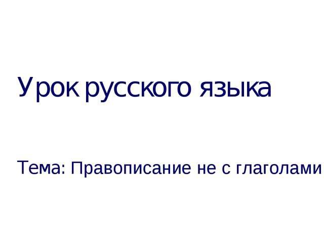 Урок русского языка Тема: Правописание не с глаголами