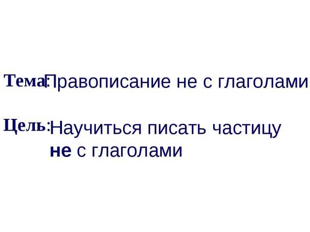 Тема: Цель: Правописание не с глаголами Научиться писать частицу не с глагол...