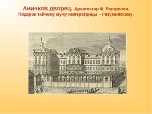 Аничков дворец. Архитектор Ф. Растрелли. Подарок тайному мужу императрицы - Р