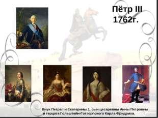 Пётр III 1762г. Внук Петра I и Екатерины 1, сын цесаревны Анны Петровны и гер