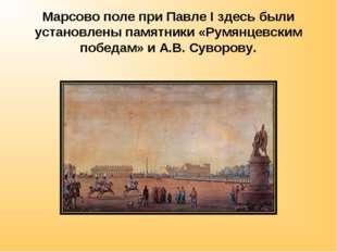 Марсово поле при Павле I здесь были установлены памятники «Румянцевским побед