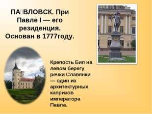 ПА́ВЛОВСК. При Павле I — его резиденция. Основан в 1777году. Крепость Бип на
