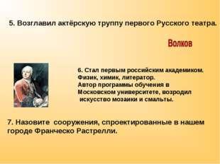5. Возглавил актёрскую труппу первого Русского театра. 6. Стал первым российс