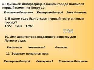 8. При какой императрице в нашем городе появился первый памятник Петру 1? 10.