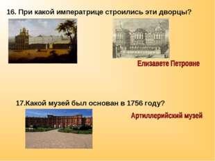 16. При какой императрице строились эти дворцы? 17.Какой музей был основан в