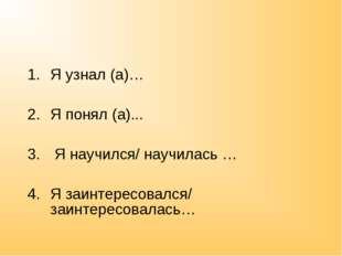 Я узнал (а)… Я понял (а)... Я научился/ научилась … Я заинтересовался/ заинте