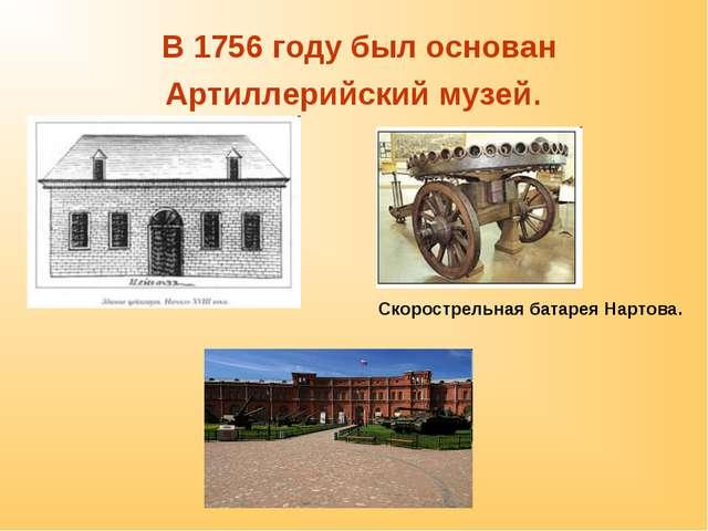 В 1756 году был основан Артиллерийский музей. Скорострельная батарея Нартова.