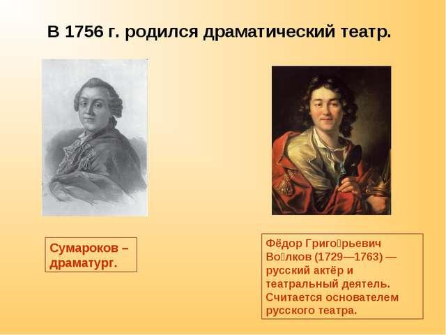 В 1756 г. родился драматический театр. Сумароков – драматург. Фёдор Григо́рье...