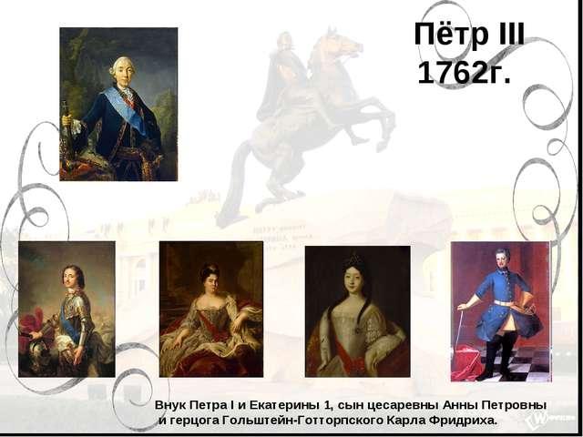 Пётр III 1762г. Внук Петра I и Екатерины 1, сын цесаревны Анны Петровны и гер...