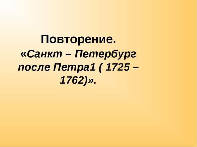 Повторение. «Санкт – Петербург после Петра1 ( 1725 – 1762)».