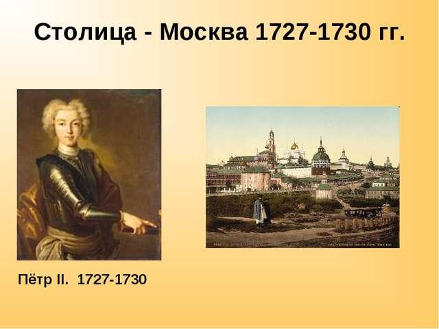 Столица - Москва 1727-1730 гг. Пётр II. 1727-1730