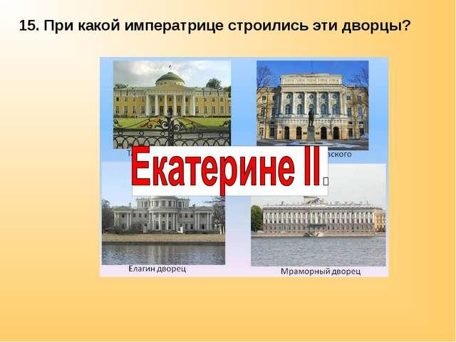 15. При какой императрице строились эти дворцы?