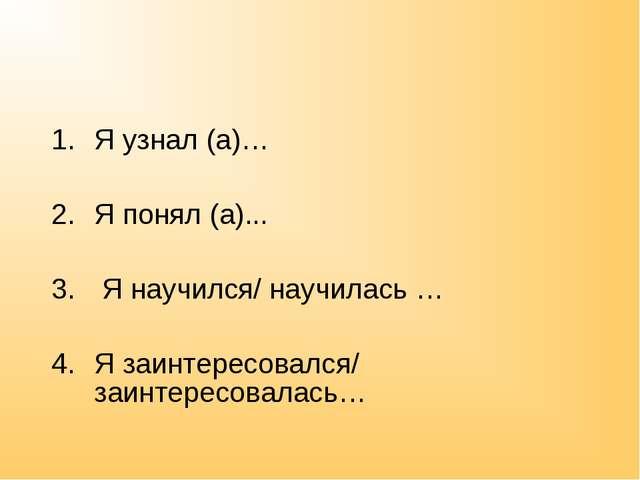 Я узнал (а)… Я понял (а)... Я научился/ научилась … Я заинтересовался/ заинте...
