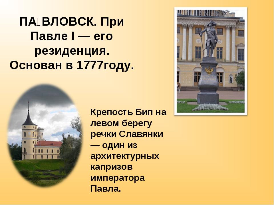 ПА́ВЛОВСК. При Павле I — его резиденция. Основан в 1777году. Крепость Бип на...