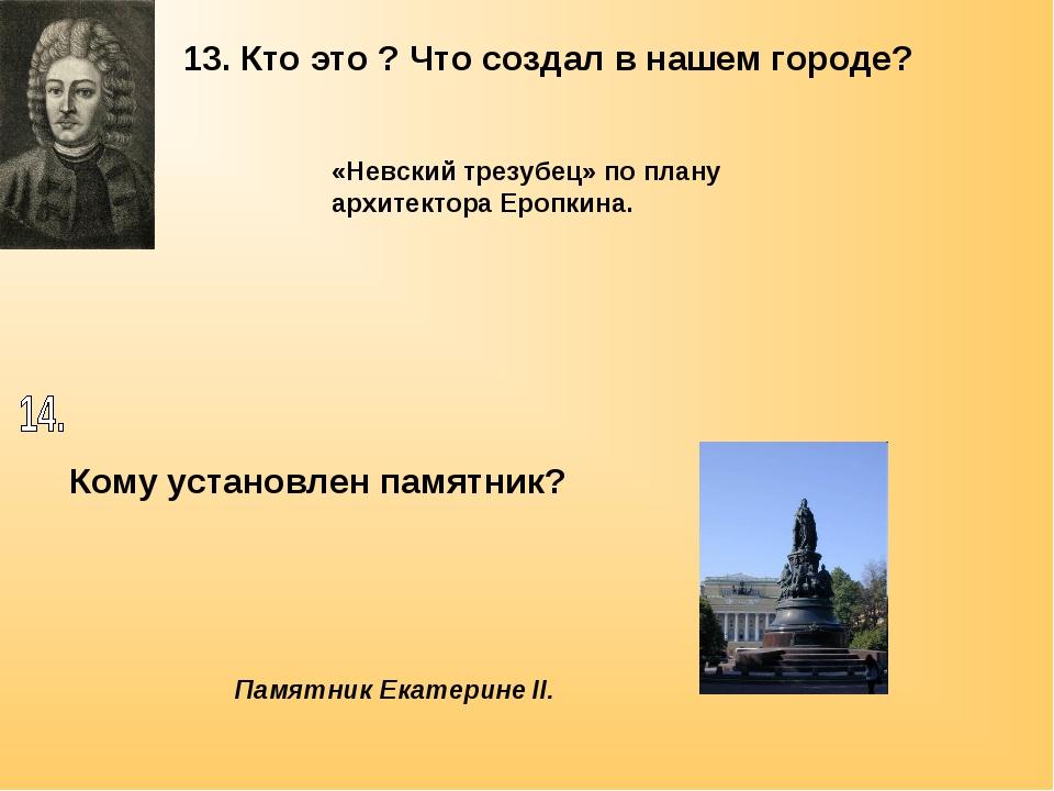 13. Кто это ? Что создал в нашем городе? «Невский трезубец» по плану архитект...