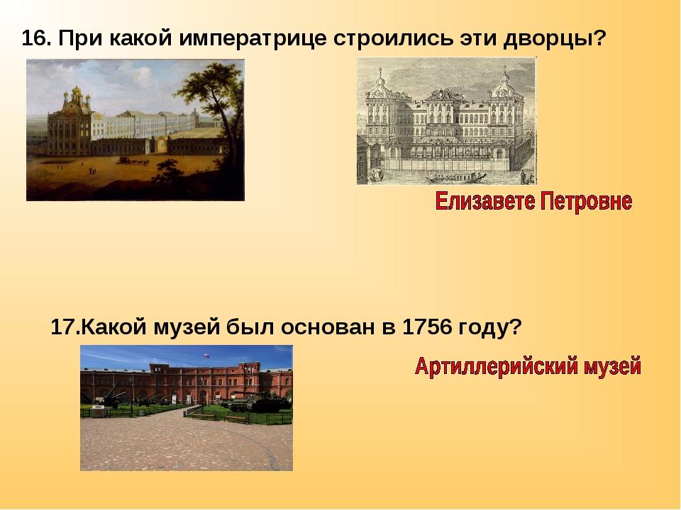 16. При какой императрице строились эти дворцы? 17.Какой музей был основан в...