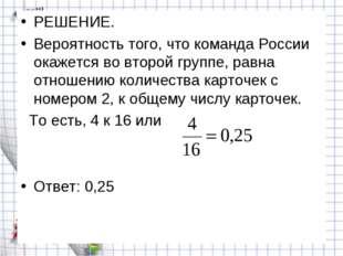 РЕШЕНИЕ. Вероятность того, что команда России окажется во второй группе, равн