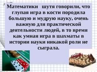 Математики  шутя говорили, что глупая игра в кости породила большую и мудрую