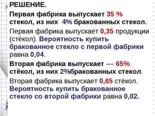 РЕШЕНИЕ. Первая фабрика выпускает 35 % стекол, из них 4% бракованных стекол.