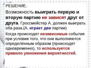 РЕШЕНИЕ. Возможность выиграть первую и вторую партию не зависят друг от друга
